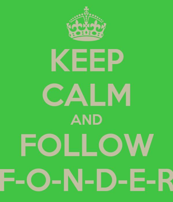 KEEP CALM AND FOLLOW F-O-N-D-E-R
