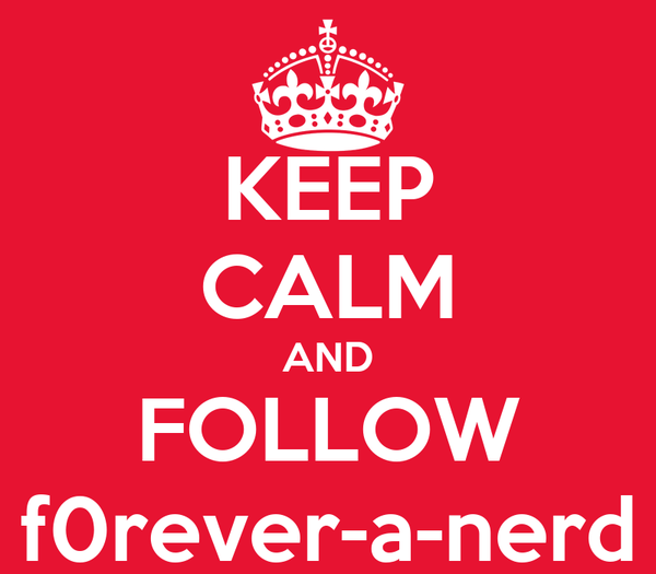 KEEP CALM AND FOLLOW f0rever-a-nerd
