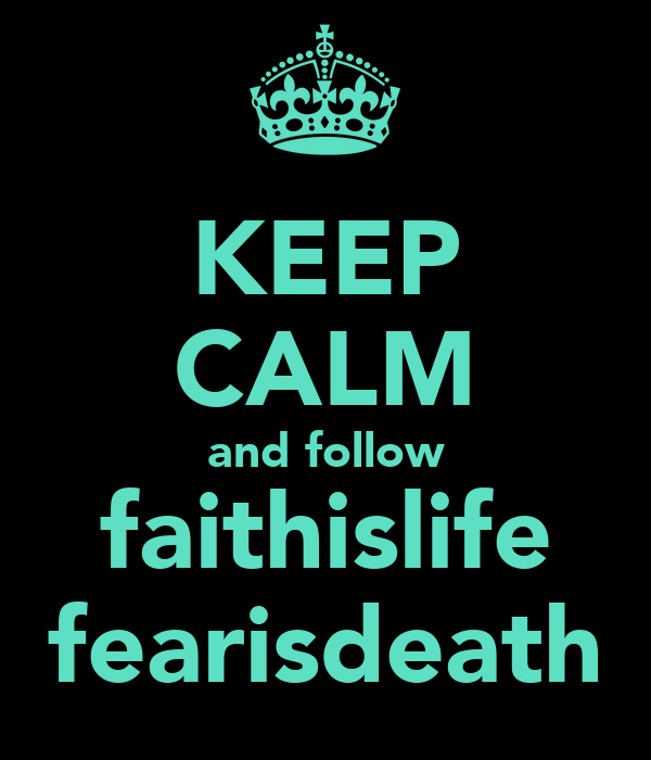 KEEP CALM and follow faithislife fearisdeath