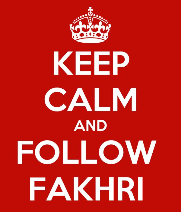 KEEP CALM AND FOLLOW  FAKHRI