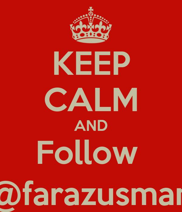 KEEP CALM AND Follow  @farazusman