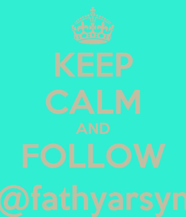 KEEP CALM AND FOLLOW @fathyarsyn