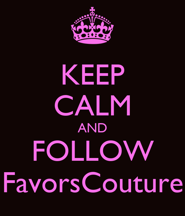 KEEP CALM AND FOLLOW FavorsCouture