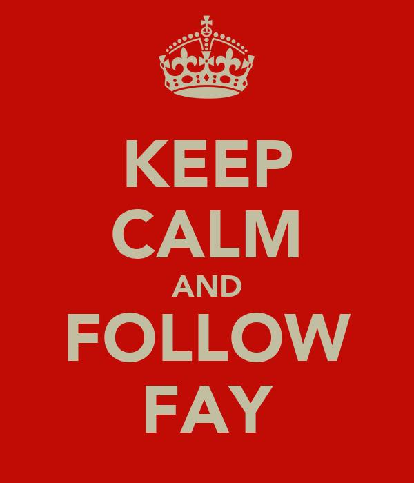 KEEP CALM AND FOLLOW FAY