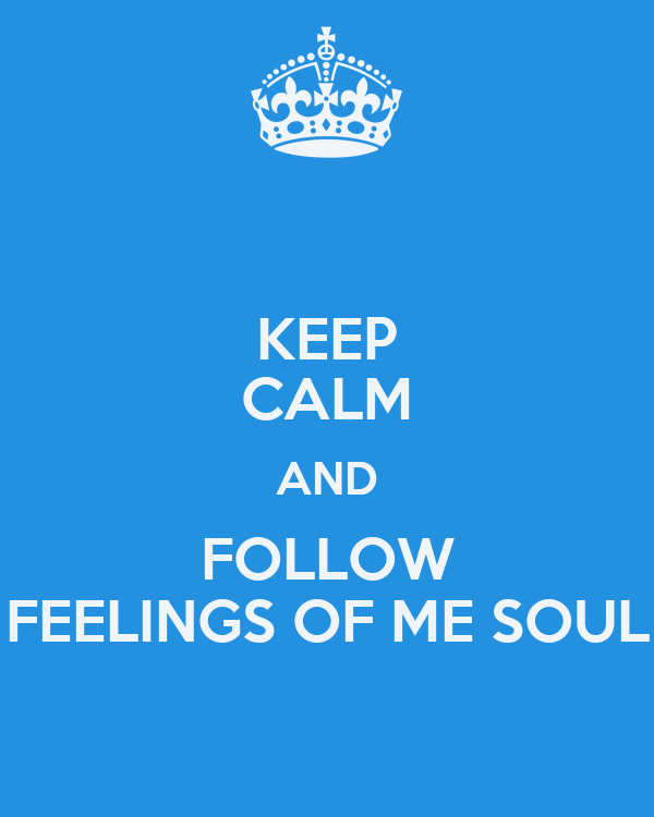 KEEP CALM AND FOLLOW FEELINGS OF ME SOUL