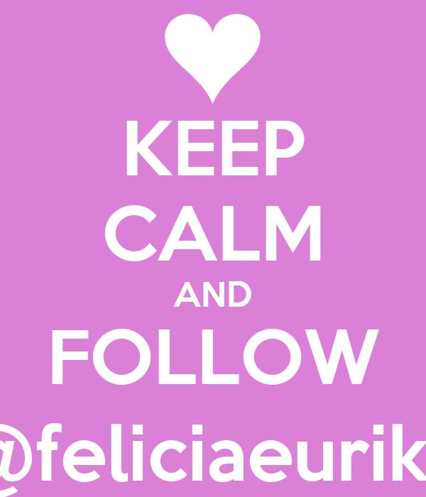 KEEP CALM AND FOLLOW @feliciaeurika