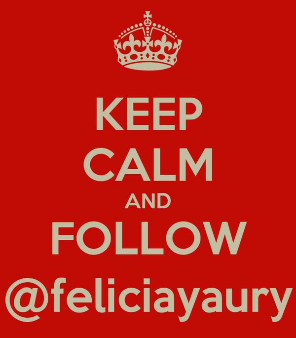 KEEP CALM AND FOLLOW @feliciayaury
