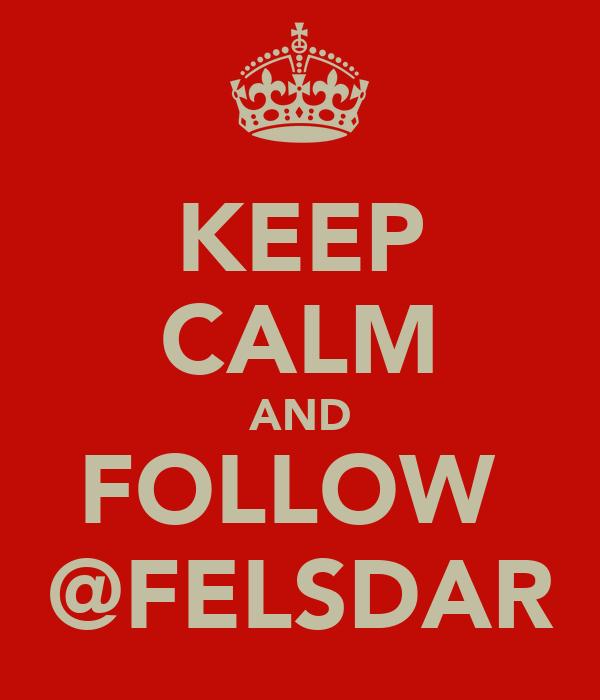 KEEP CALM AND FOLLOW  @FELSDAR