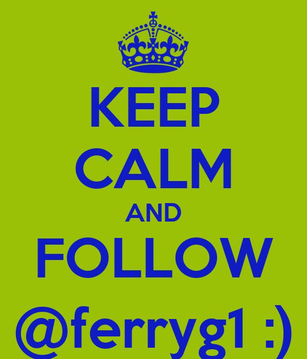 KEEP CALM AND FOLLOW @ferryg1 :)