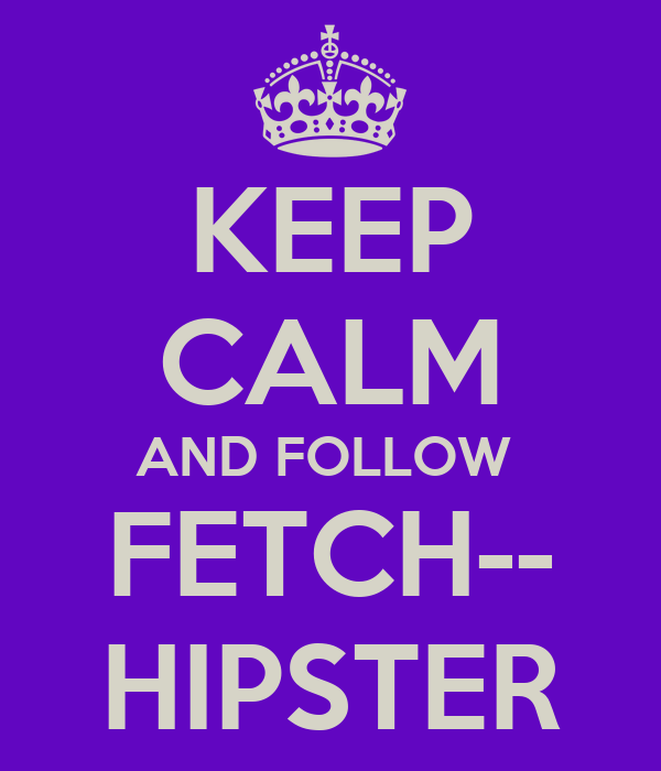 KEEP CALM AND FOLLOW  FETCH-- HIPSTER