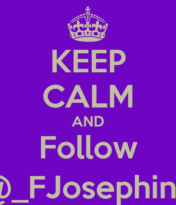 KEEP CALM AND Follow @_FJosephine