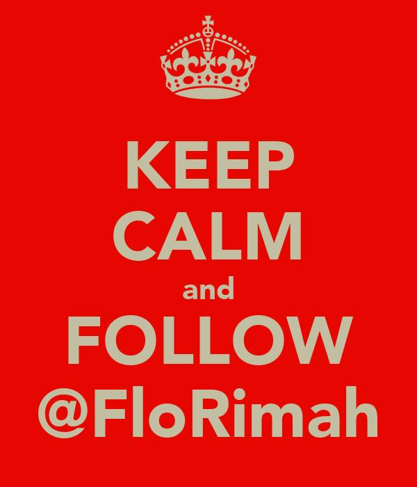 KEEP CALM and FOLLOW @FloRimah