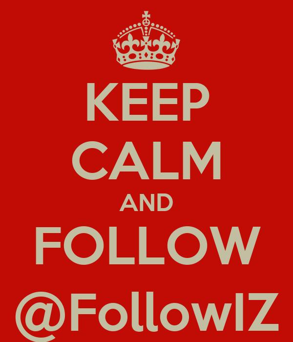 KEEP CALM AND FOLLOW @FollowIZ