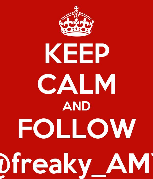 KEEP CALM AND FOLLOW @freaky_AMY