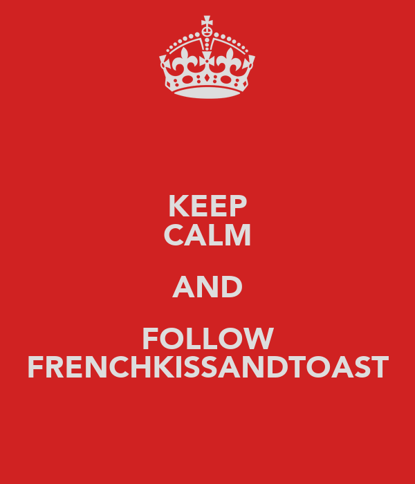 KEEP CALM AND FOLLOW FRENCHKISSANDTOAST