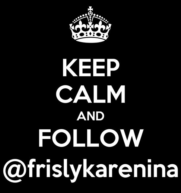 KEEP CALM AND FOLLOW @frislykarenina