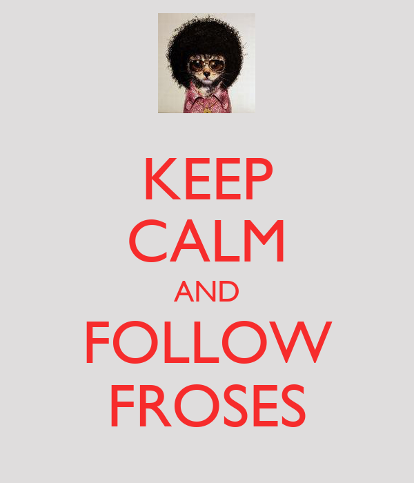 KEEP CALM AND FOLLOW FROSES