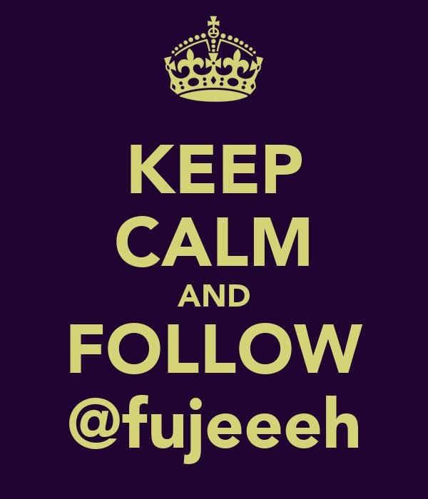 KEEP CALM AND FOLLOW @fujeeeh