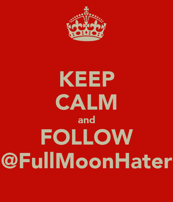 KEEP CALM and FOLLOW @FullMoonHater