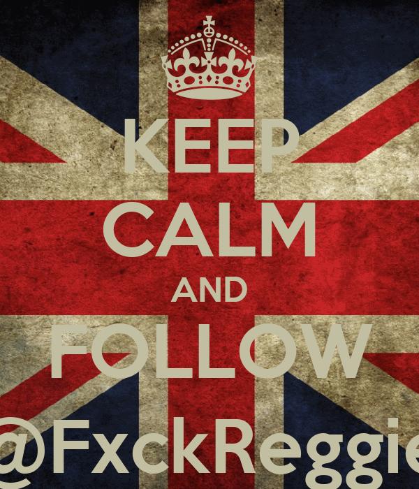 KEEP CALM AND FOLLOW @FxckReggie