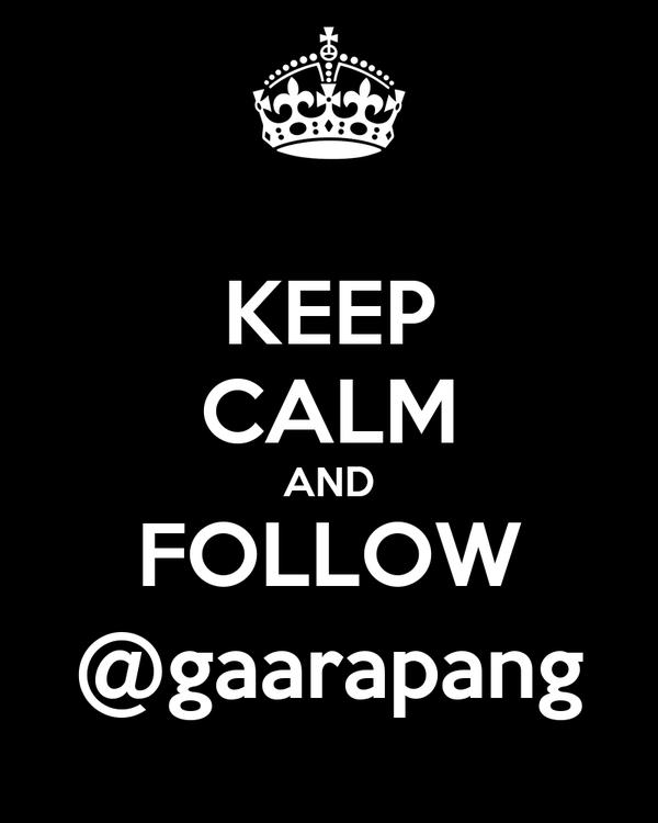 KEEP CALM AND FOLLOW @gaarapang
