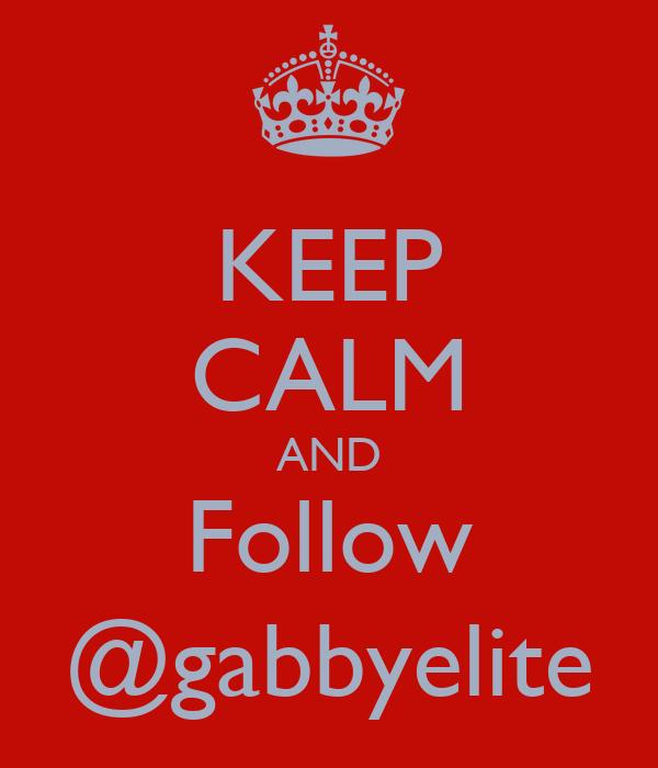 KEEP CALM AND Follow @gabbyelite