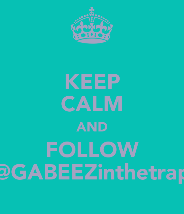 KEEP CALM AND FOLLOW @GABEEZinthetrap