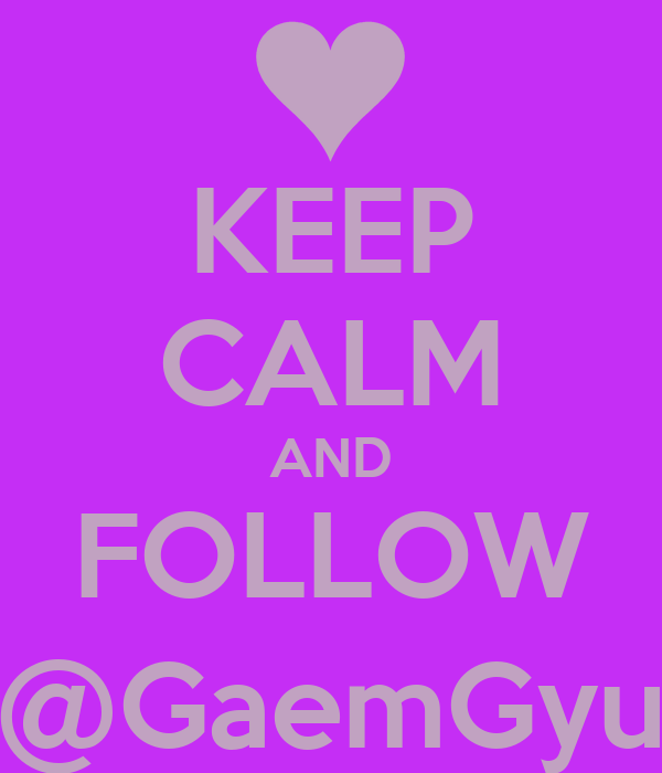 KEEP CALM AND FOLLOW @GaemGyu