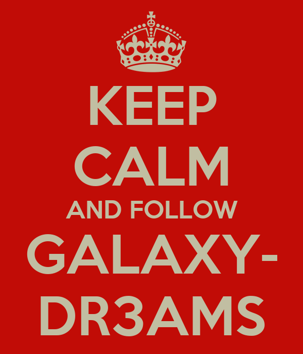 KEEP CALM AND FOLLOW GALAXY- DR3AMS