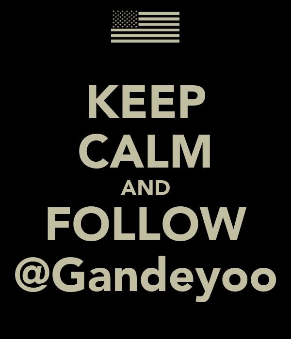 KEEP CALM AND FOLLOW @Gandeyoo
