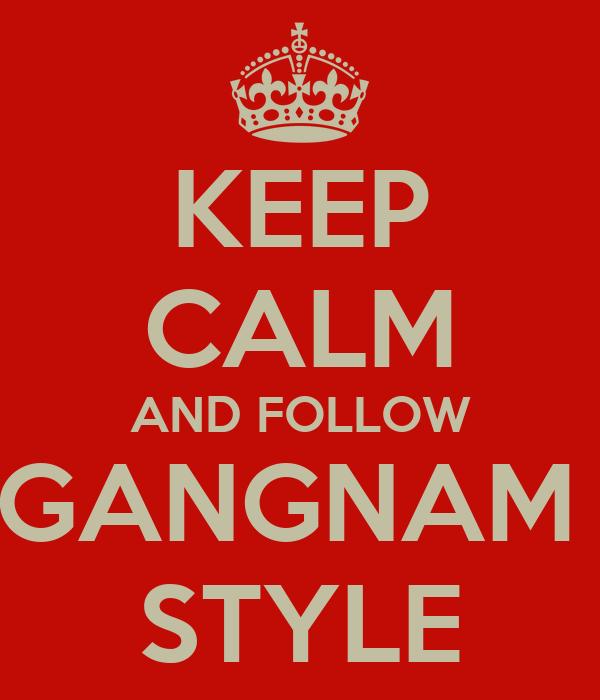 KEEP CALM AND FOLLOW GANGNAM  STYLE
