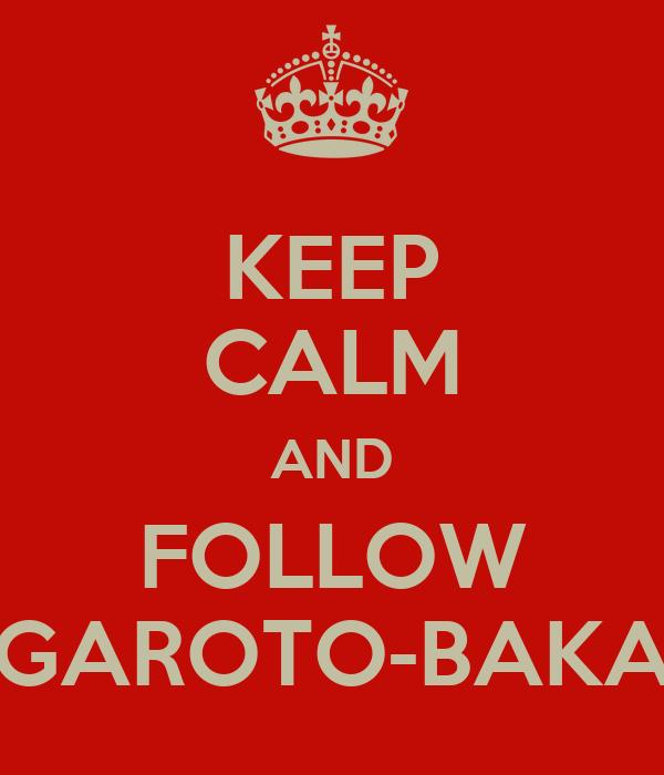 KEEP CALM AND FOLLOW GAROTO-BAKA