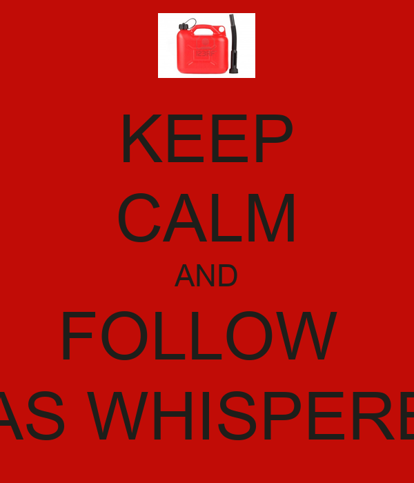 KEEP CALM AND FOLLOW  GAS WHISPERER