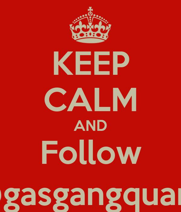 KEEP CALM AND Follow @gasgangquan_