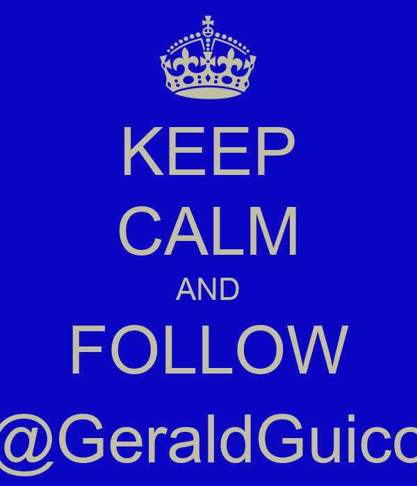KEEP CALM AND FOLLOW @GeraldGuico