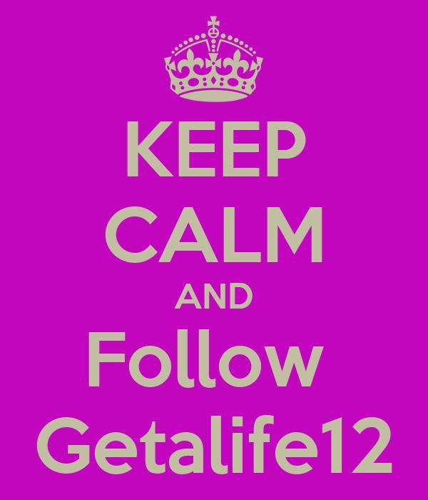 KEEP CALM AND Follow  Getalife12