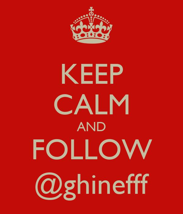 KEEP CALM AND FOLLOW @ghinefff