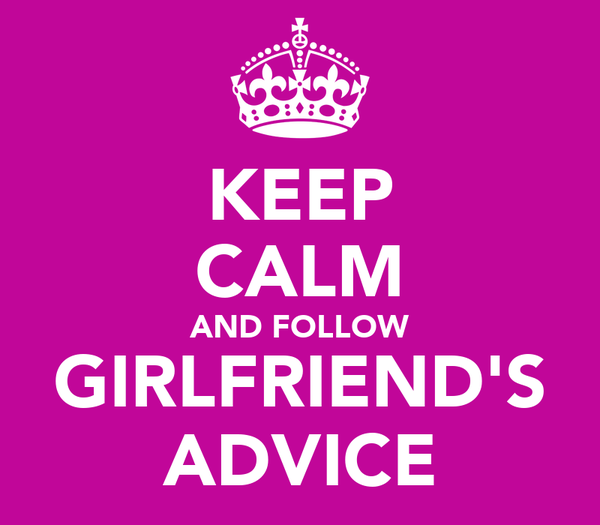 KEEP CALM AND FOLLOW GIRLFRIEND'S ADVICE