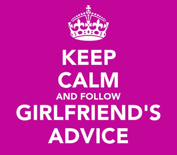 KEEP CALM AND FOLLOW GIRLFRIEND'S ADVICE