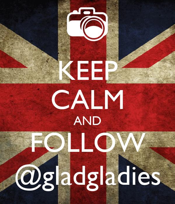 KEEP CALM AND FOLLOW @gladgladies