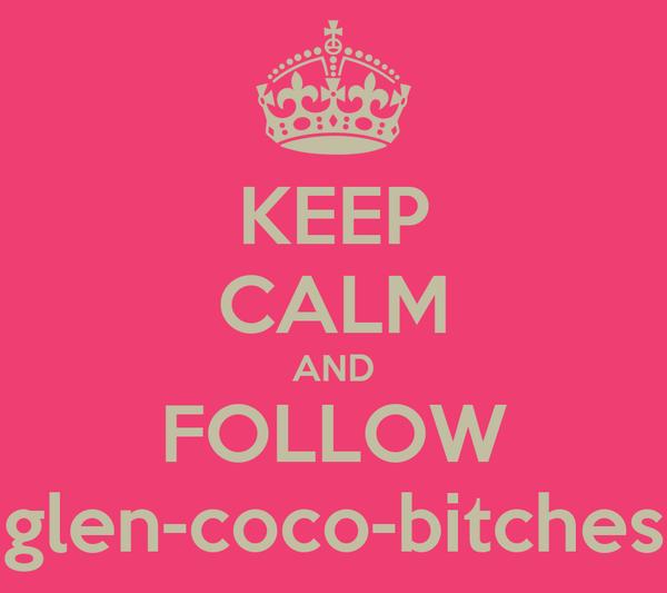 KEEP CALM AND FOLLOW glen-coco-bitches