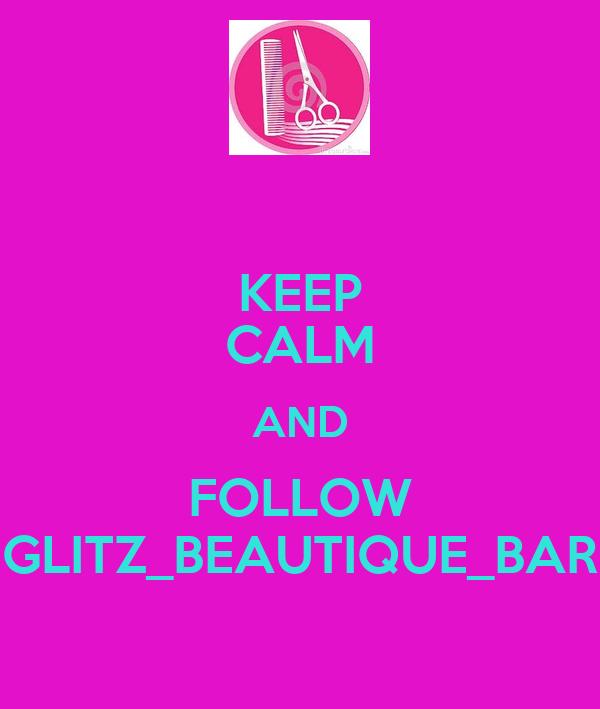 KEEP CALM AND FOLLOW GLITZ_BEAUTIQUE_BAR