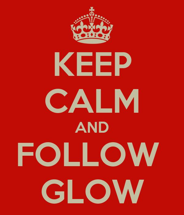 KEEP CALM AND FOLLOW  GLOW
