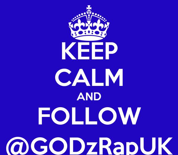 KEEP CALM AND FOLLOW @GODzRapUK