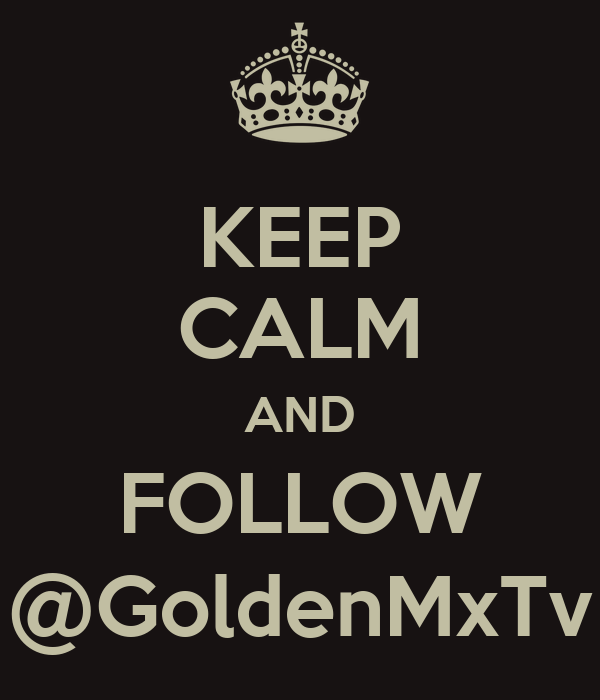 KEEP CALM AND FOLLOW @GoldenMxTv