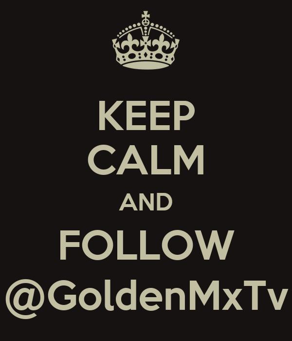 KEEP CALM AND FOLLOW @GoldenMxTv