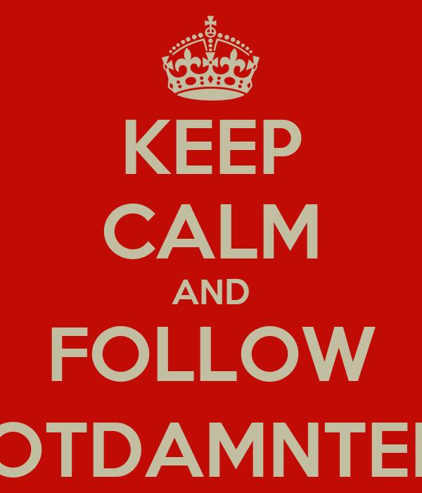 KEEP CALM AND FOLLOW @GOTDAMNTEDDY