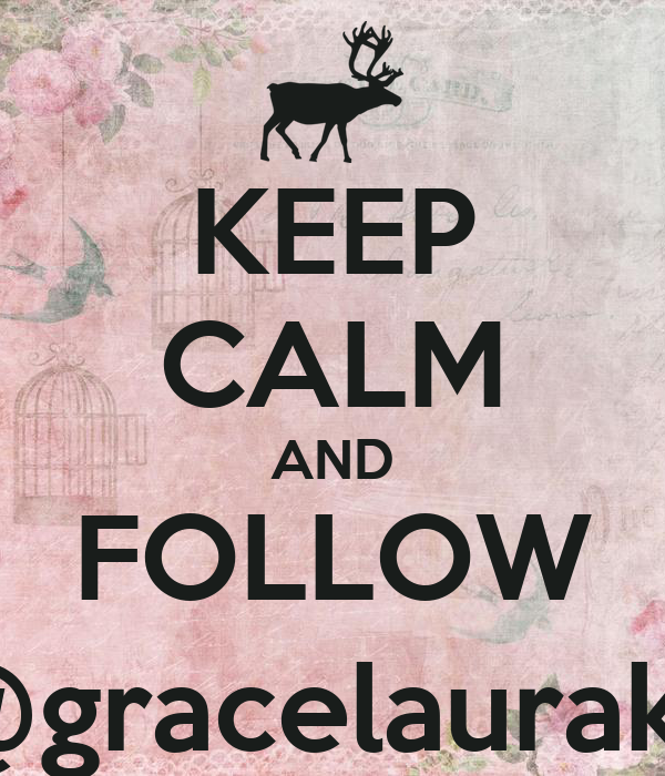 KEEP CALM AND FOLLOW @gracelaurak_