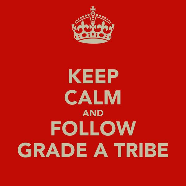 KEEP CALM AND FOLLOW GRADE A TRIBE
