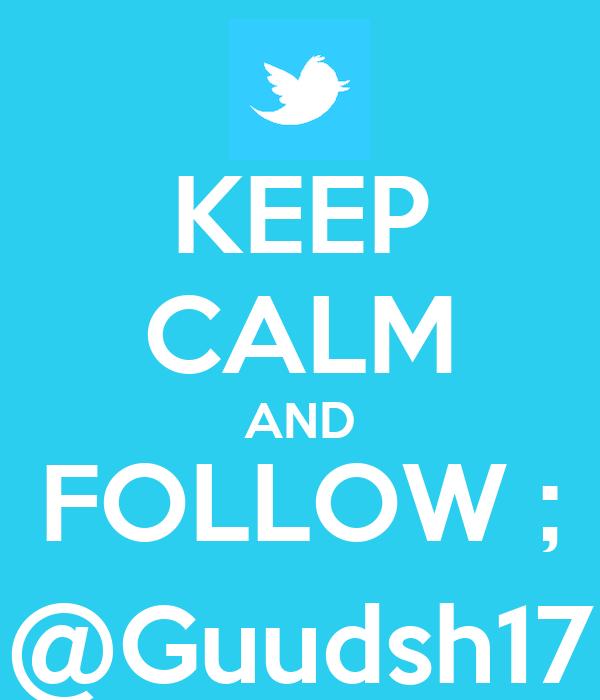 KEEP CALM AND FOLLOW ; @Guudsh17